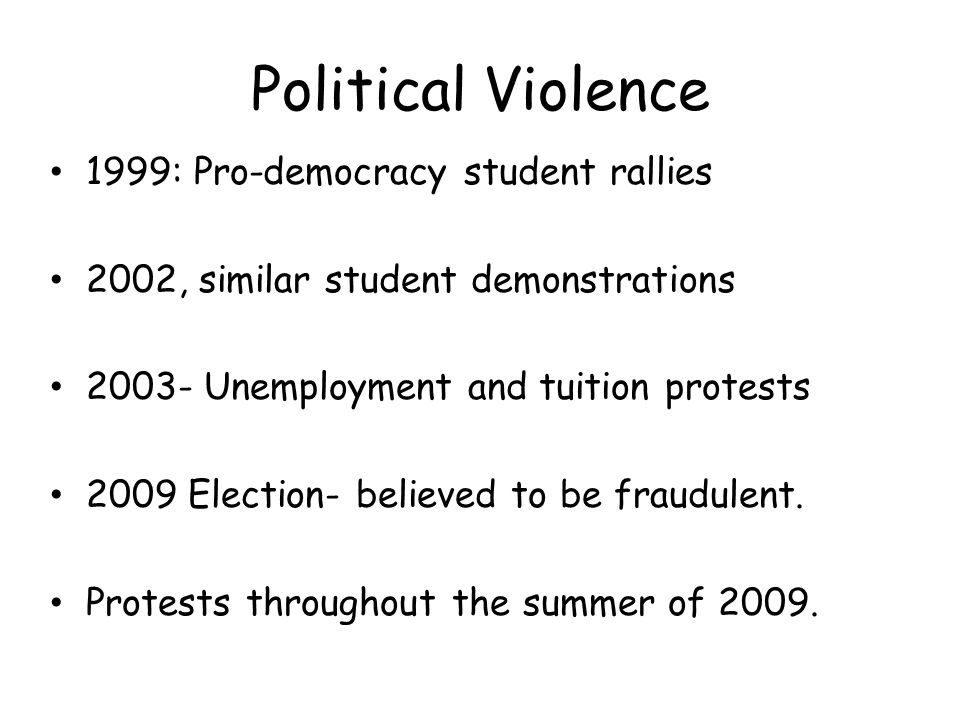 Political Violence 1999: Pro-democracy student rallies 2002, similar student demonstrations 2003- Unemployment and tuition protests 2009 Election- believed to be fraudulent.