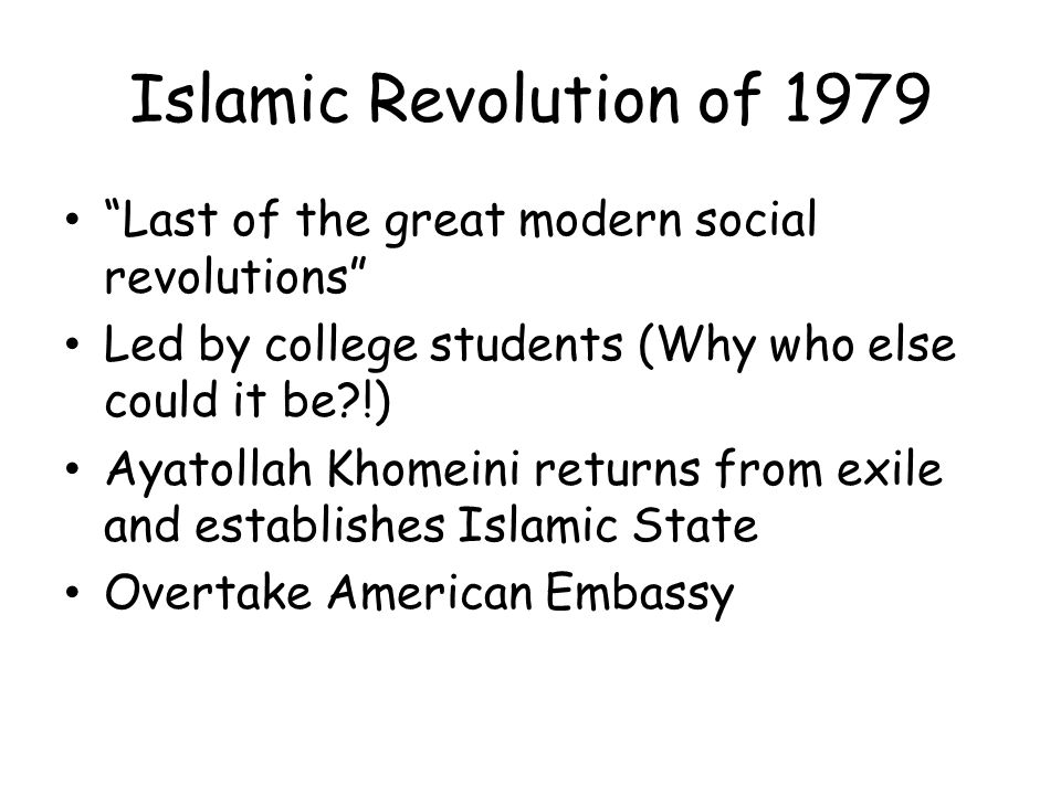 Islamic Revolution of 1979 Last of the great modern social revolutions Led by college students (Why who else could it be?!) Ayatollah Khomeini returns from exile and establishes Islamic State Overtake American Embassy
