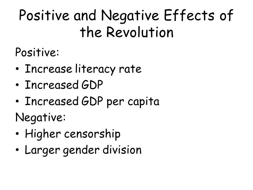 Positive and Negative Effects of the Revolution Positive: Increase literacy rate Increased GDP Increased GDP per capita Negative: Higher censorship Larger gender division