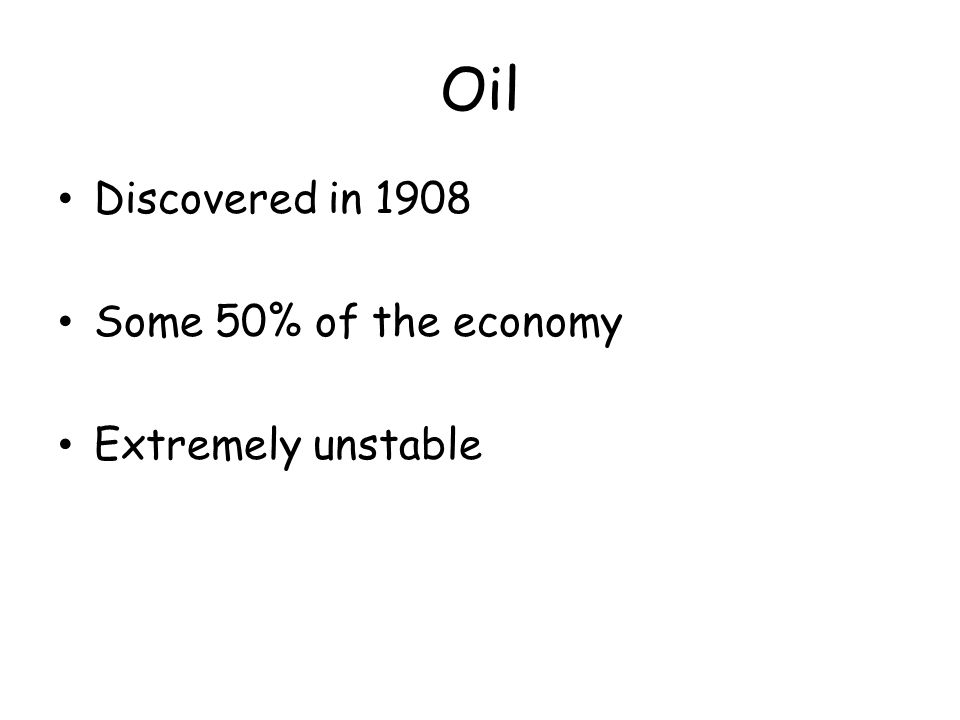 Oil Discovered in 1908 Some 50% of the economy Extremely unstable
