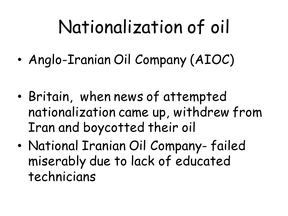 Nationalization of oil Anglo-Iranian Oil Company (AIOC) Britain, when news of attempted nationalization came up, withdrew from Iran and boycotted their oil National Iranian Oil Company- failed miserably due to lack of educated technicians