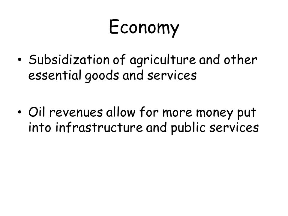 Economy Subsidization of agriculture and other essential goods and services Oil revenues allow for more money put into infrastructure and public services