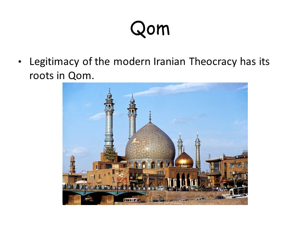 Qom Legitimacy of the modern Iranian Theocracy has its roots in Qom.