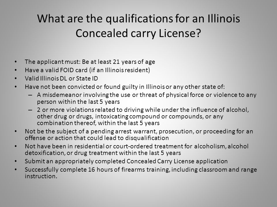 The applicant must: Be at least 21 years of age Have a valid FOID card (if an Illinois resident) Valid Illinois DL or State ID Have not been convicted or found guilty in Illinois or any other state of: – A misdemeanor involving the use or threat of physical force or violence to any person within the last 5 years – 2 or more violations related to driving while under the influence of alcohol, other drug or drugs, intoxicating compound or compounds, or any combination thereof, within the last 5 years Not be the subject of a pending arrest warrant, prosecution, or proceeding for an offense or action that could lead to disqualification Not have been in residential or court-ordered treatment for alcoholism, alcohol detoxification, or drug treatment within the last 5 years Submit an appropriately completed Concealed Carry License application Successfully complete 16 hours of firearms training, including classroom and range instruction.