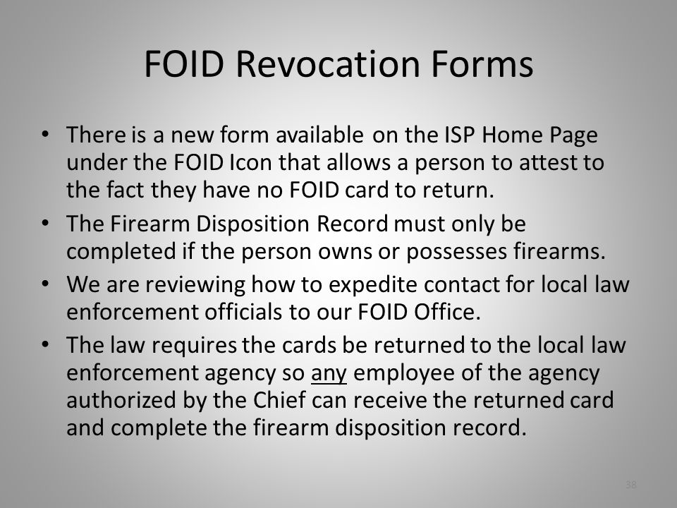 FOID Revocation Forms There is a new form available on the ISP Home Page under the FOID Icon that allows a person to attest to the fact they have no FOID card to return.