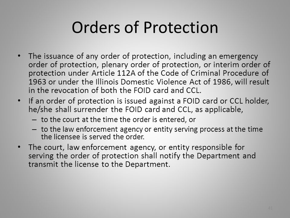 Orders of Protection The issuance of any order of protection, including an emergency order of protection, plenary order of protection, or interim order of protection under Article 112A of the Code of Criminal Procedure of 1963 or under the Illinois Domestic Violence Act of 1986, will result in the revocation of both the FOID card and CCL.