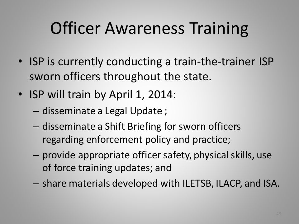 Officer Awareness Training ISP is currently conducting a train-the-trainer ISP sworn officers throughout the state.