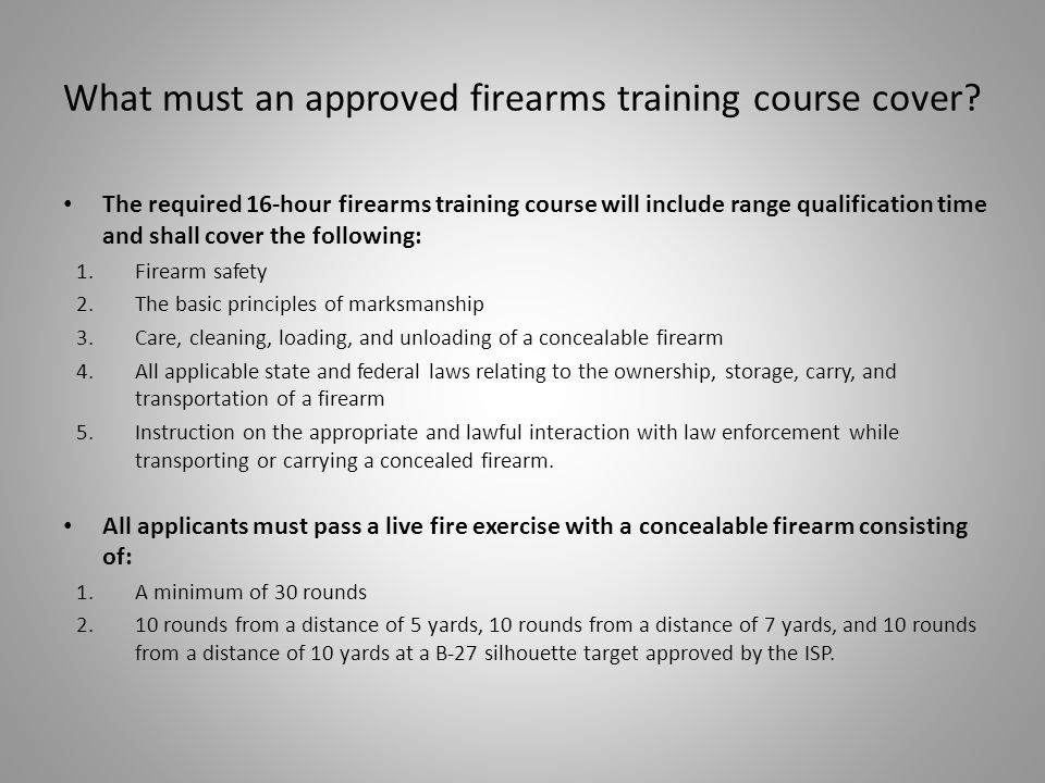 The required 16-hour firearms training course will include range qualification time and shall cover the following: 1.Firearm safety 2.The basic principles of marksmanship 3.Care, cleaning, loading, and unloading of a concealable firearm 4.All applicable state and federal laws relating to the ownership, storage, carry, and transportation of a firearm 5.Instruction on the appropriate and lawful interaction with law enforcement while transporting or carrying a concealed firearm.