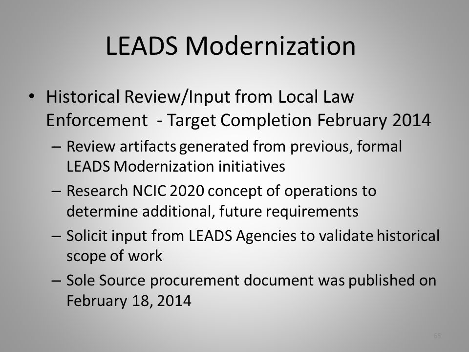 LEADS Modernization Historical Review/Input from Local Law Enforcement - Target Completion February 2014 – Review artifacts generated from previous, formal LEADS Modernization initiatives – Research NCIC 2020 concept of operations to determine additional, future requirements – Solicit input from LEADS Agencies to validate historical scope of work – Sole Source procurement document was published on February 18, 2014 65