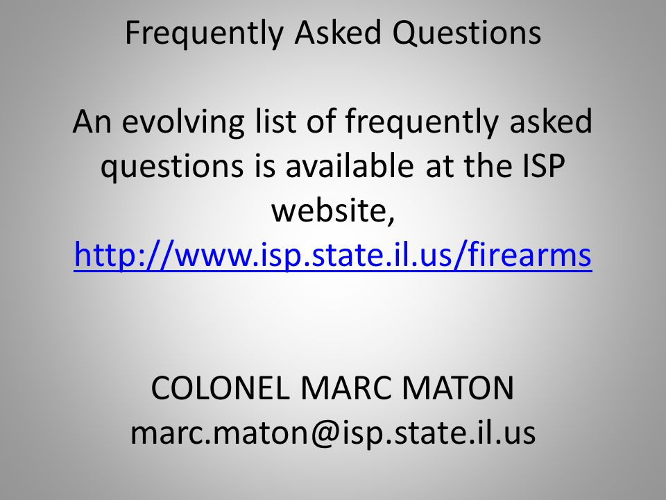 Frequently Asked Questions An evolving list of frequently asked questions is available at the ISP website, http://www.isp.state.il.us/firearms COLONEL MARC MATON marc.maton@isp.state.il.us http://www.isp.state.il.us/firearms