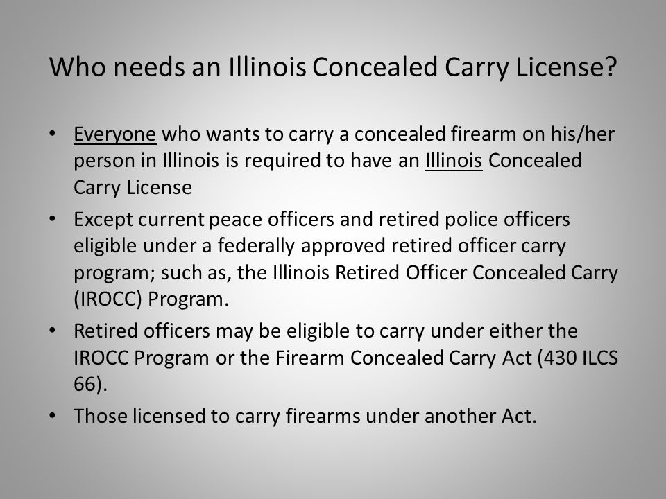 Everyone who wants to carry a concealed firearm on his/her person in Illinois is required to have an Illinois Concealed Carry License Except current peace officers and retired police officers eligible under a federally approved retired officer carry program; such as, the Illinois Retired Officer Concealed Carry (IROCC) Program.