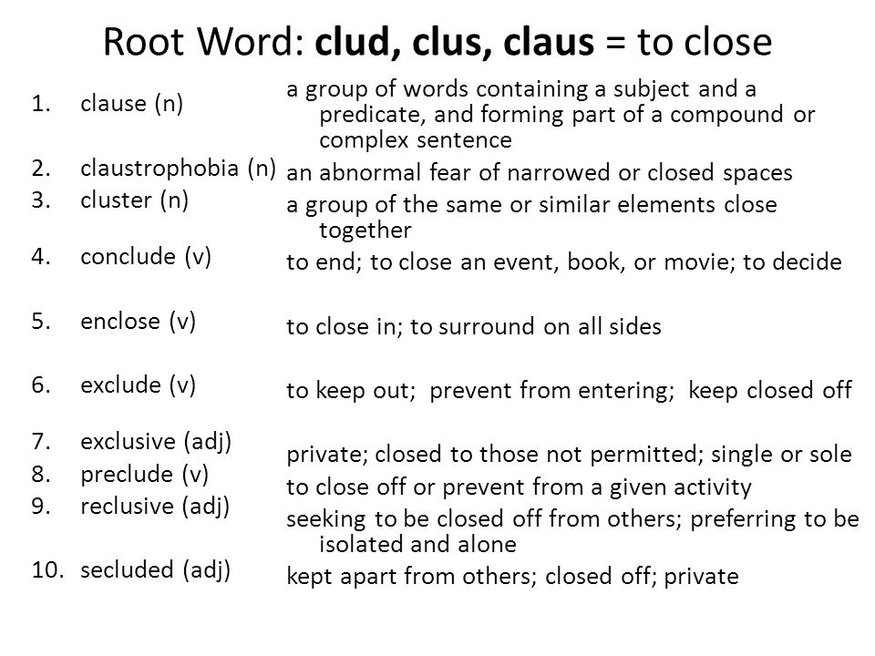 Root Word: clud, clus, claus = to close 1.clause (n) 2.claustrophobia (n) 3.cluster (n) 4.conclude (v) 5.enclose (v) 6.exclude (v) 7.exclusive (adj) 8.preclude (v) 9.reclusive (adj) 10.secluded (adj) a group of words containing a subject and a predicate, and forming part of a compound or complex sentence an abnormal fear of narrowed or closed spaces a group of the same or similar elements close together to end; to close an event, book, or movie; to decide to close in; to surround on all sides to keep out; prevent from entering; keep closed off private; closed to those not permitted; single or sole to close off or prevent from a given activity seeking to be closed off from others; preferring to be isolated and alone kept apart from others; closed off; private