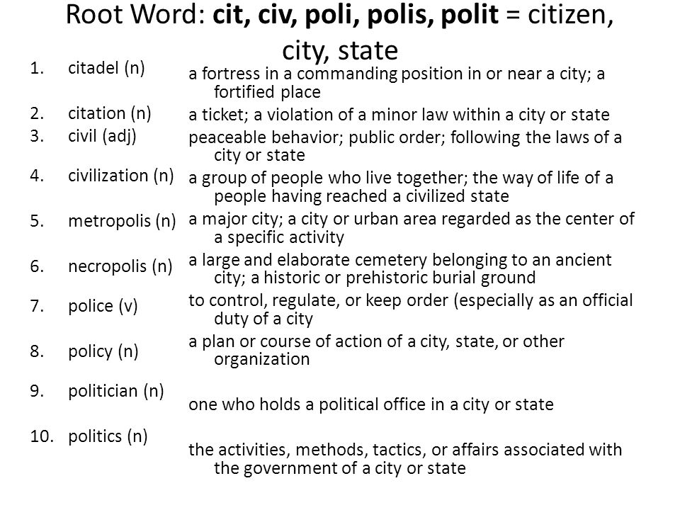 Root Word: cit, civ, poli, polis, polit = citizen, city, state 1.citadel (n) 2.citation (n) 3.civil (adj) 4.civilization (n) 5.metropolis (n) 6.necropolis (n) 7.police (v) 8.policy (n) 9.politician (n) 10.politics (n) a fortress in a commanding position in or near a city; a fortified place a ticket; a violation of a minor law within a city or state peaceable behavior; public order; following the laws of a city or state a group of people who live together; the way of life of a people having reached a civilized state a major city; a city or urban area regarded as the center of a specific activity a large and elaborate cemetery belonging to an ancient city; a historic or prehistoric burial ground to control, regulate, or keep order (especially as an official duty of a city a plan or course of action of a city, state, or other organization one who holds a political office in a city or state the activities, methods, tactics, or affairs associated with the government of a city or state