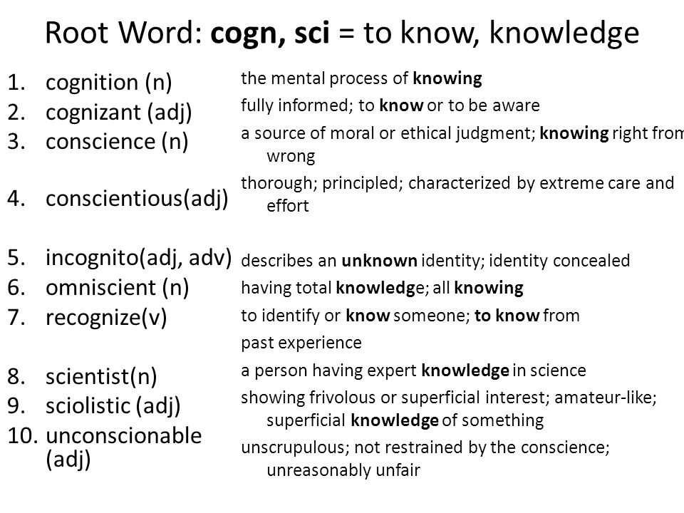 Root Word: cogn, sci = to know, knowledge 1.cognition (n) 2.cognizant (adj) 3.conscience (n) 4.conscientious(adj) 5.incognito(adj, adv) 6.omniscient (n) 7.recognize(v) 8.scientist(n) 9.sciolistic (adj) 10.unconscionable (adj) the mental process of knowing fully informed; to know or to be aware a source of moral or ethical judgment; knowing right from wrong thorough; principled; characterized by extreme care and effort describes an unknown identity; identity concealed having total knowledge; all knowing to identify or know someone; to know from past experience a person having expert knowledge in science showing frivolous or superficial interest; amateur-like; superficial knowledge of something unscrupulous; not restrained by the conscience; unreasonably unfair