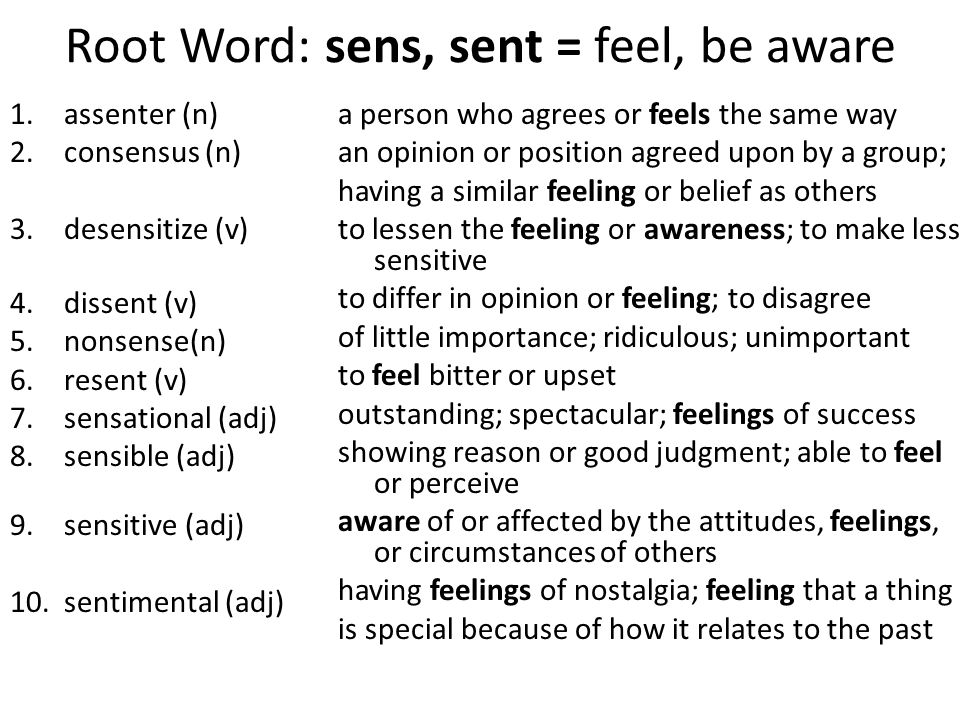 Root Word: sens, sent = feel, be aware 1.assenter (n) 2.consensus (n) 3.desensitize (v) 4.dissent (v) 5.nonsense(n) 6.resent (v) 7.sensational (adj) 8.sensible (adj) 9.sensitive (adj) 10.sentimental (adj) a person who agrees or feels the same way an opinion or position agreed upon by a group; having a similar feeling or belief as others to lessen the feeling or awareness; to make less sensitive to differ in opinion or feeling; to disagree of little importance; ridiculous; unimportant to feel bitter or upset outstanding; spectacular; feelings of success showing reason or good judgment; able to feel or perceive aware of or affected by the attitudes, feelings, or circumstances of others having feelings of nostalgia; feeling that a thing is special because of how it relates to the past