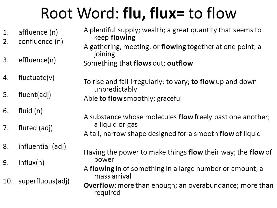 Root Word: flu, flux= to flow 1.affluence (n) 2.confluence (n) 3.effluence(n) 4.fluctuate(v) 5.fluent(adj) 6.fluid (n) 7.fluted (adj) 8.influential (adj) 9.influx(n) 10.superfluous(adj) A plentiful supply; wealth; a great quantity that seems to keep flowing A gathering, meeting, or flowing together at one point; a joining Something that flows out; outflow To rise and fall irregularly; to vary; to flow up and down unpredictably Able to flow smoothly; graceful A substance whose molecules flow freely past one another; a liquid or gas A tall, narrow shape designed for a smooth flow of liquid Having the power to make things flow their way; the flow of power A flowing in of something in a large number or amount; a mass arrival Overflow; more than enough; an overabundance; more than required