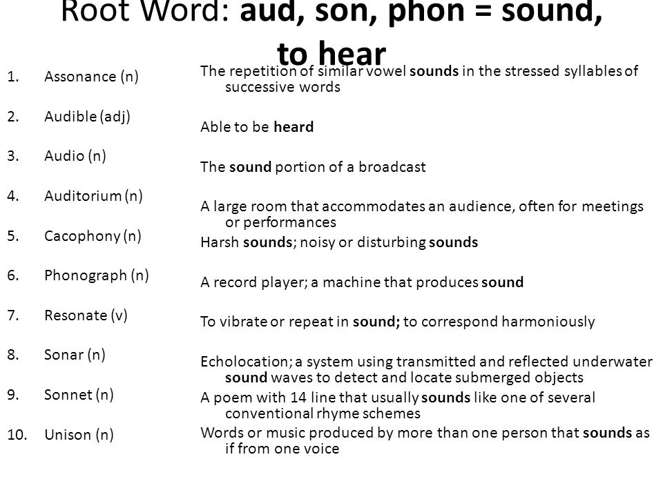 Root Word: aud, son, phon = sound, to hear 1.Assonance (n) 2.Audible (adj) 3.Audio (n) 4.Auditorium (n) 5.Cacophony (n) 6.Phonograph (n) 7.Resonate (v) 8.Sonar (n) 9.Sonnet (n) 10.Unison (n) The repetition of similar vowel sounds in the stressed syllables of successive words Able to be heard The sound portion of a broadcast A large room that accommodates an audience, often for meetings or performances Harsh sounds; noisy or disturbing sounds A record player; a machine that produces sound To vibrate or repeat in sound; to correspond harmoniously Echolocation; a system using transmitted and reflected underwater sound waves to detect and locate submerged objects A poem with 14 line that usually sounds like one of several conventional rhyme schemes Words or music produced by more than one person that sounds as if from one voice