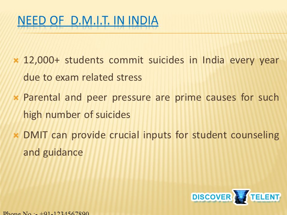  12,000+ students commit suicides in India every year due to exam related stress  Parental and peer pressure are prime causes for such high number of suicides  DMIT can provide crucial inputs for student counseling and guidance Phone No.:- +91-1234567890