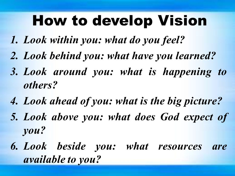How to develop Vision 1.Look within you: what do you feel.