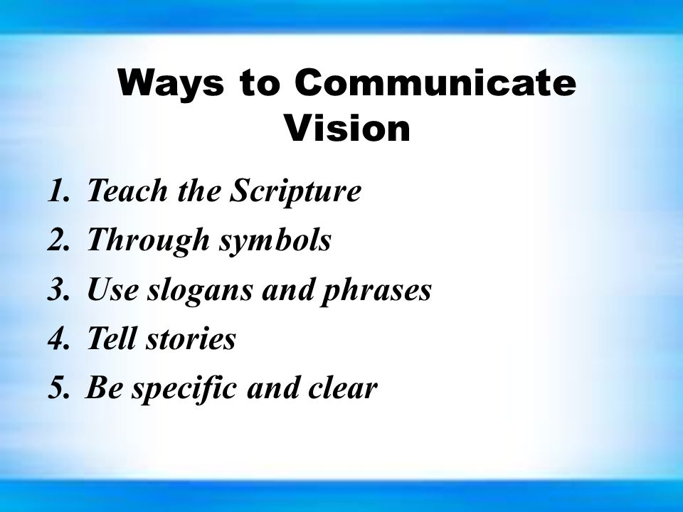 Ways to Communicate Vision 1.Teach the Scripture 2.Through symbols 3.Use slogans and phrases 4.Tell stories 5.Be specific and clear