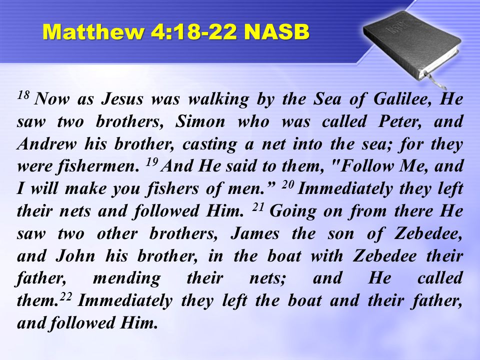 Matthew 4:18-22 NASB 18 Now as Jesus was walking by the Sea of Galilee, He saw two brothers, Simon who was called Peter, and Andrew his brother, casting a net into the sea; for they were fishermen.