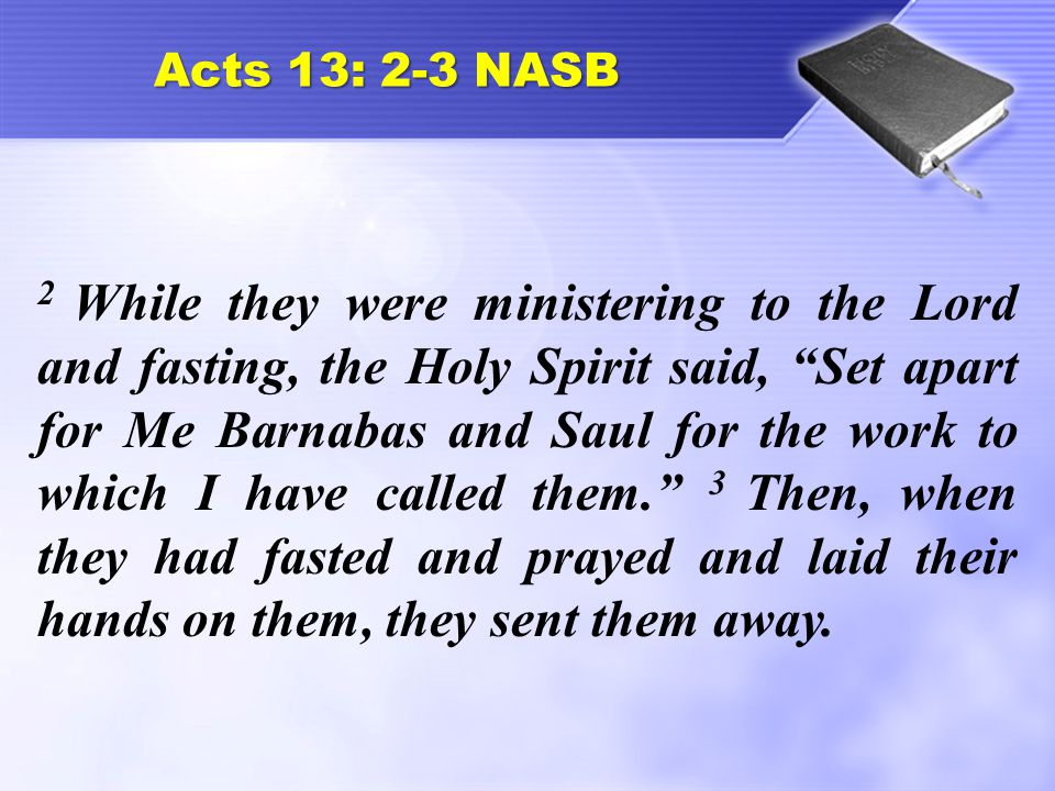 Acts 13: 2-3 NASB 2 While they were ministering to the Lord and fasting, the Holy Spirit said, Set apart for Me Barnabas and Saul for the work to which I have called them. 3 Then, when they had fasted and prayed and laid their hands on them, they sent them away.