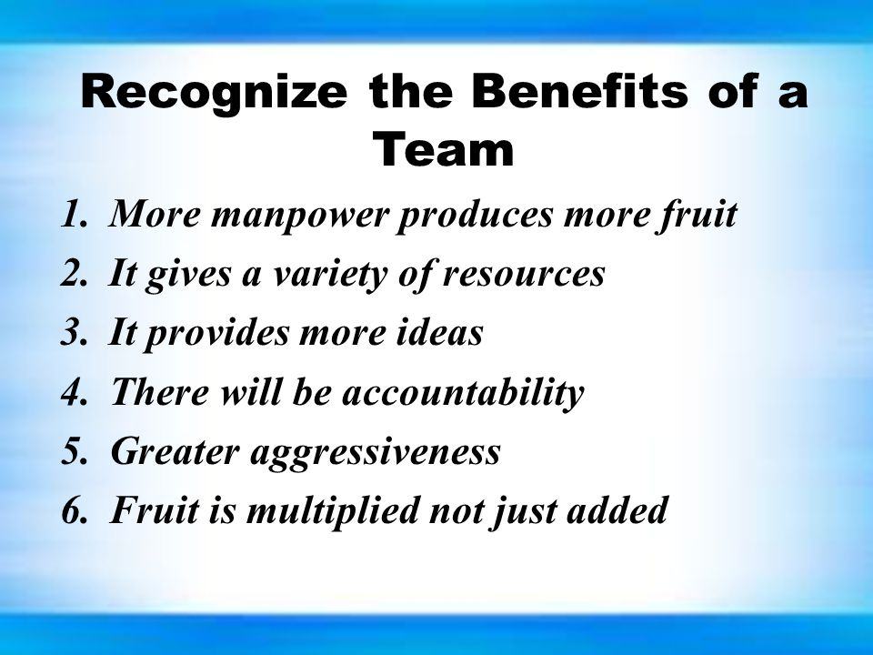 Recognize the Benefits of a Team 1.More manpower produces more fruit 2.It gives a variety of resources 3.It provides more ideas 4.There will be accoun