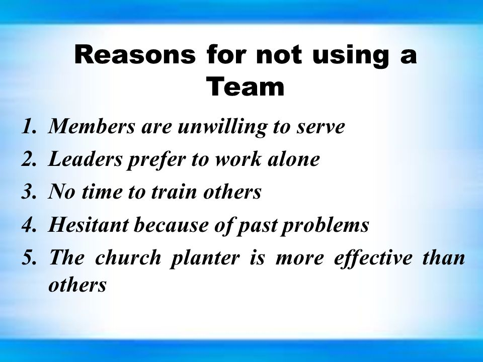 Reasons for not using a Team 1.Members are unwilling to serve 2.Leaders prefer to work alone 3.No time to train others 4.Hesitant because of past problems 5.The church planter is more effective than others