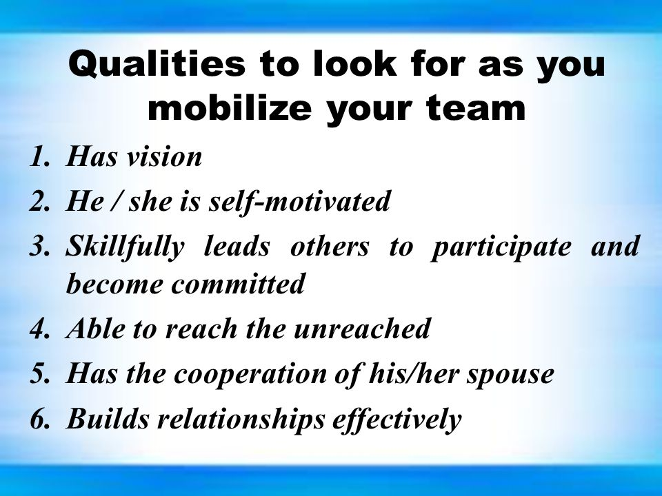 Qualities to look for as you mobilize your team 1.Has vision 2.He / she is self-motivated 3.Skillfully leads others to participate and become committe