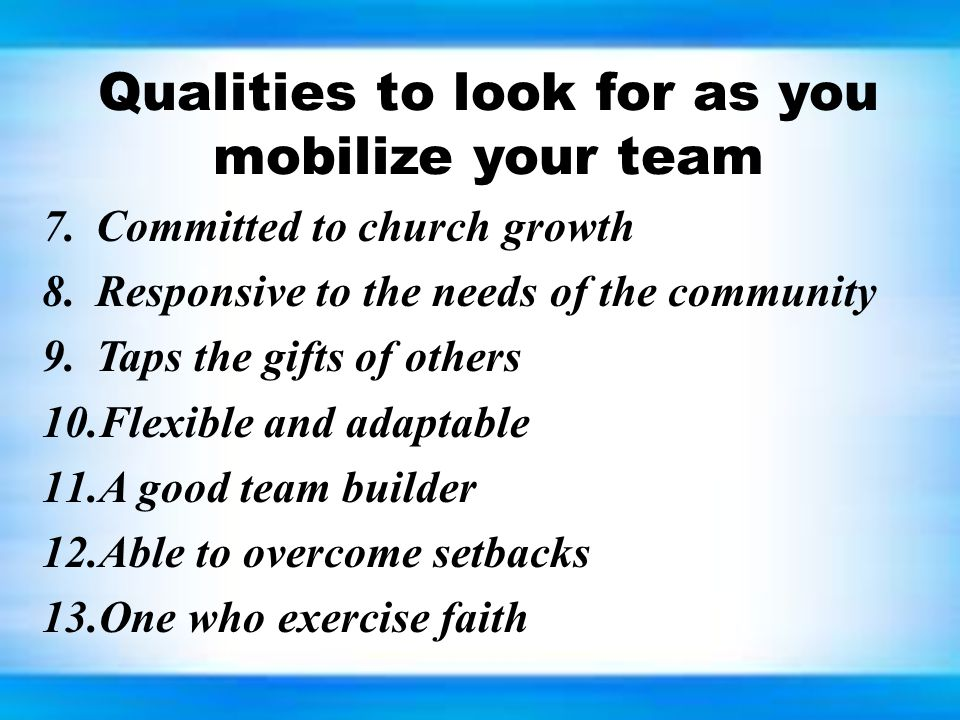 Qualities to look for as you mobilize your team 7.Committed to church growth 8.Responsive to the needs of the community 9.Taps the gifts of others 10.Flexible and adaptable 11.A good team builder 12.Able to overcome setbacks 13.One who exercise faith