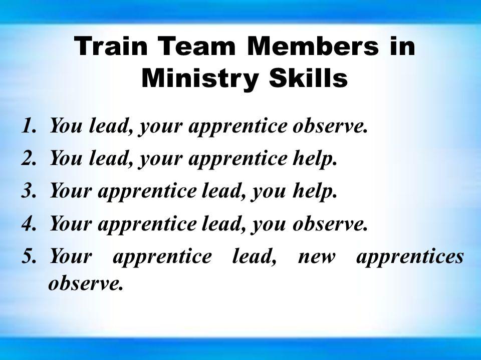 Train Team Members in Ministry Skills 1.You lead, your apprentice observe. 2.You lead, your apprentice help. 3.Your apprentice lead, you help. 4.Your