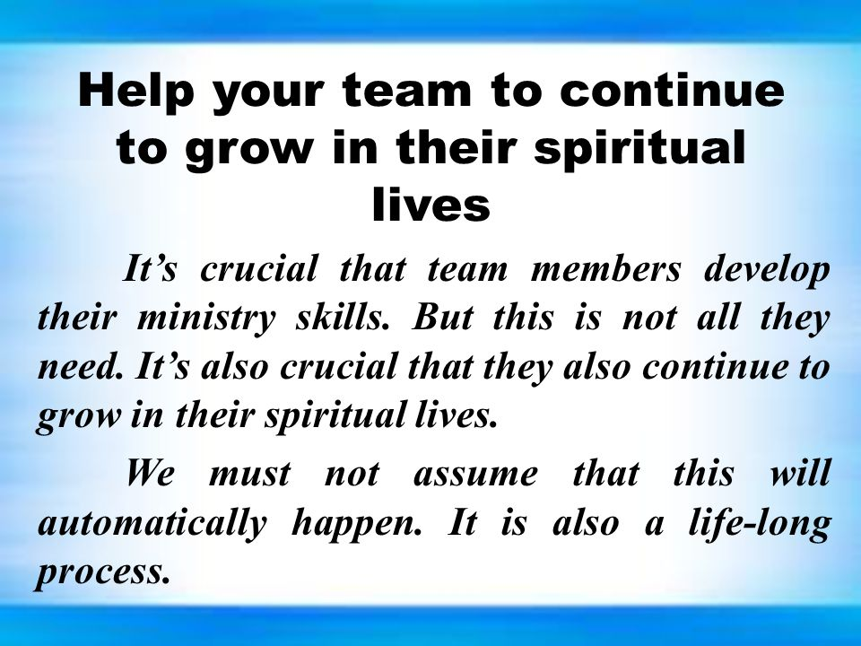 Help your team to continue to grow in their spiritual lives It's crucial that team members develop their ministry skills. But this is not all they nee