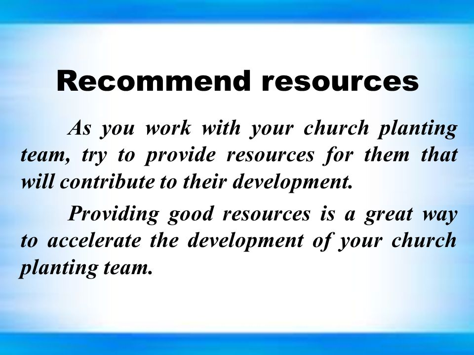 Recommend resources As you work with your church planting team, try to provide resources for them that will contribute to their development.