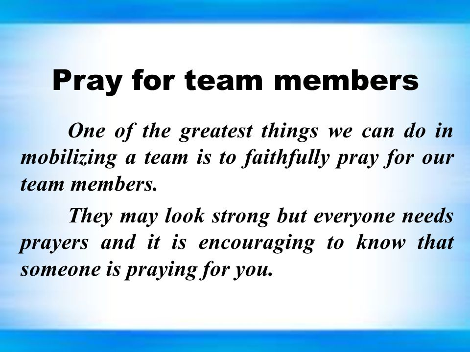 Pray for team members One of the greatest things we can do in mobilizing a team is to faithfully pray for our team members. They may look strong but e