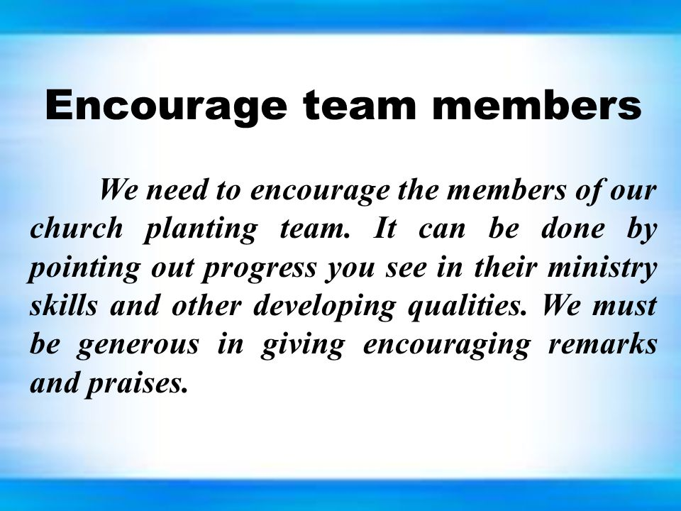 Encourage team members We need to encourage the members of our church planting team. It can be done by pointing out progress you see in their ministry
