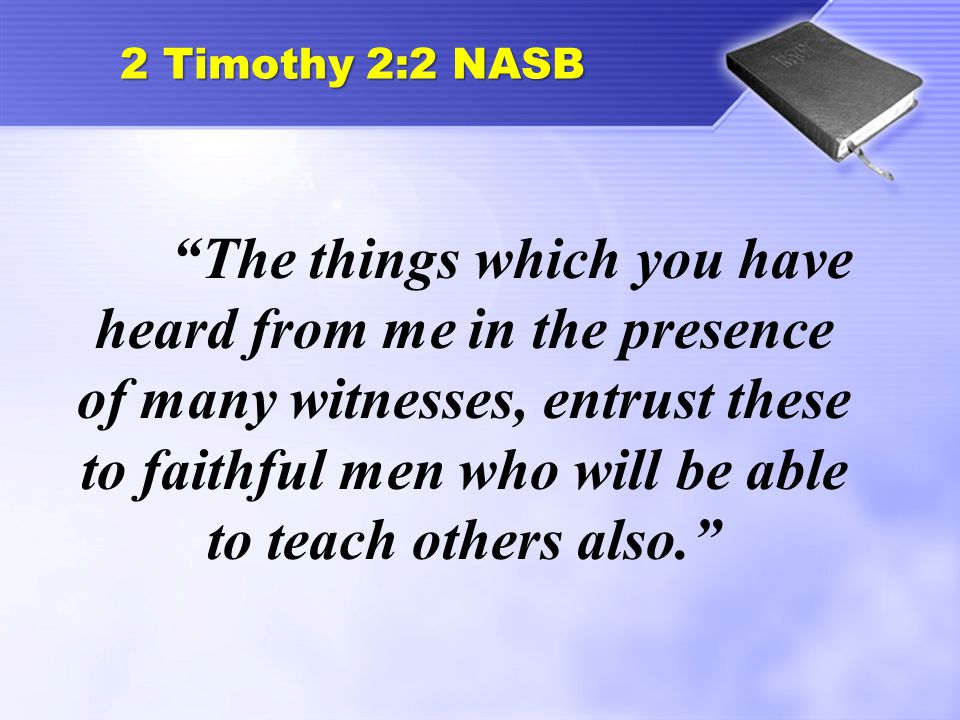 """2 Timothy 2:2 NASB """"The things which you have heard from me in the presence of many witnesses, entrust these to faithful men who will be able to teach"""