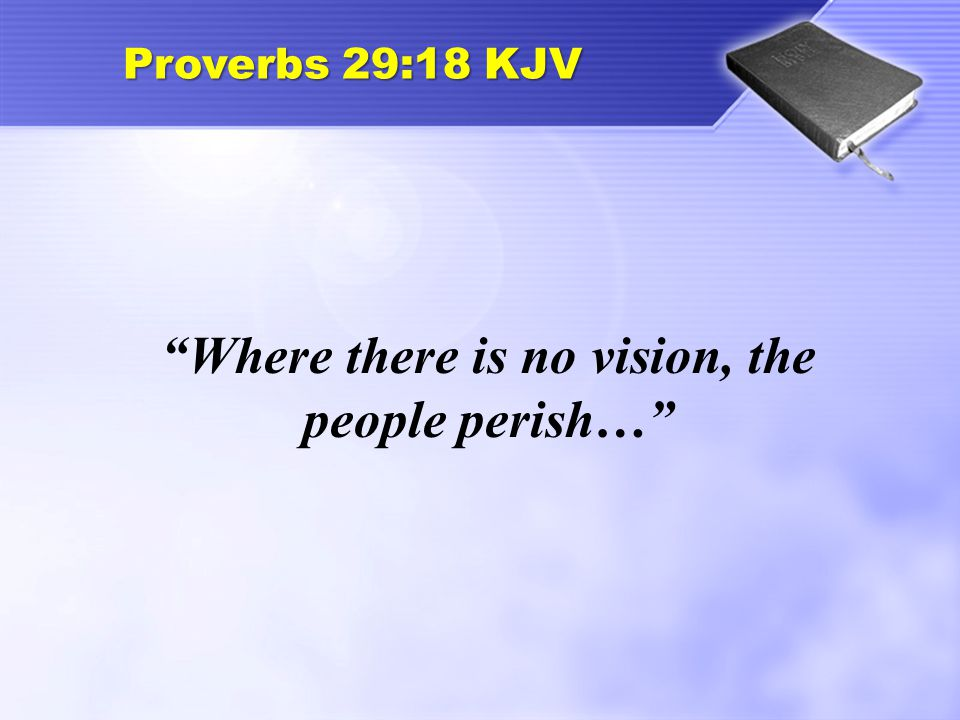 """Proverbs 29:18 KJV """"Where there is no vision, the people perish…"""""""