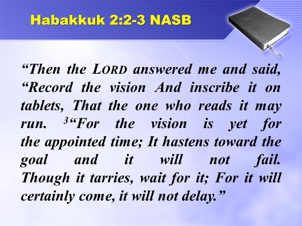 """Habakkuk 2:2-3 NASB """"Then the L ORD answered me and said, """"Record the vision And inscribe it on tablets, That the one who reads it may run. 3 """"For the"""