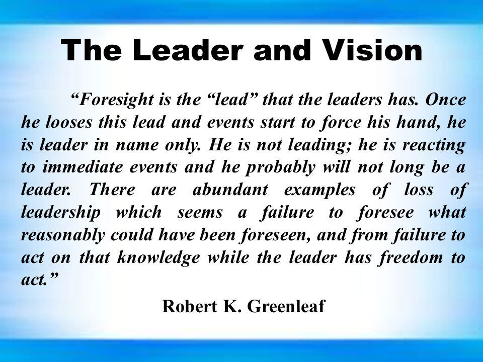 """The Leader and Vision """"Foresight is the """"lead"""" that the leaders has. Once he looses this lead and events start to force his hand, he is leader in name"""