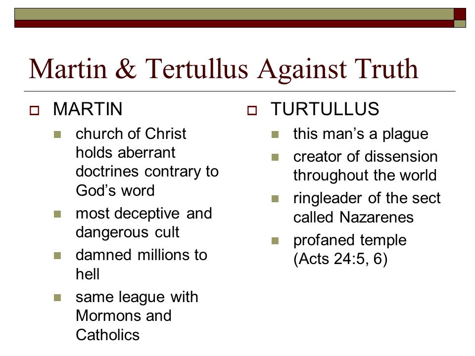 Martin & Tertullus Against Truth  MARTIN church of Christ holds aberrant doctrines contrary to God's word most deceptive and dangerous cult damned millions to hell same league with Mormons and Catholics  TURTULLUS this man's a plague creator of dissension throughout the world ringleader of the sect called Nazarenes profaned temple (Acts 24:5, 6)