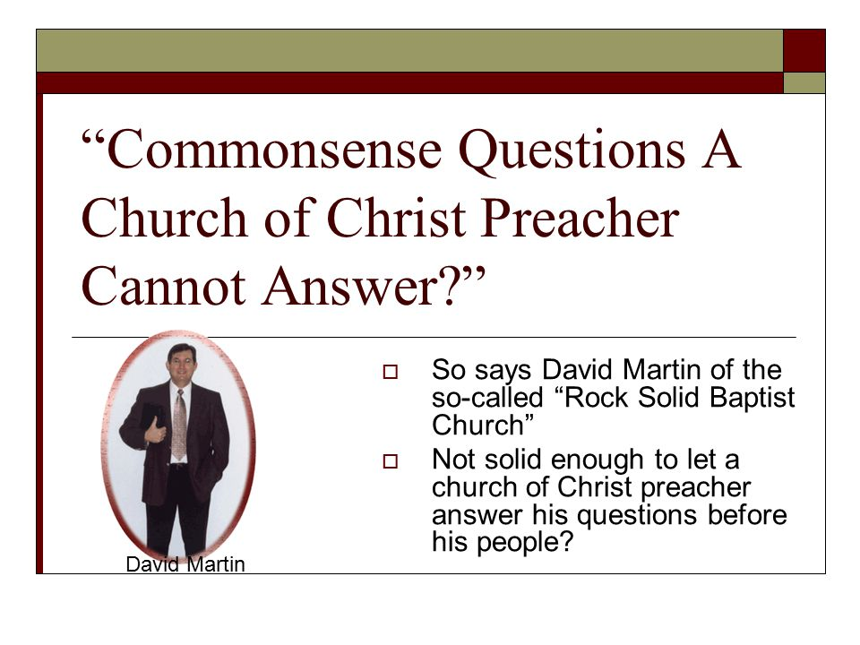 Commonsense Questions A Church of Christ Preacher Cannot Answer  So says David Martin of the so-called Rock Solid Baptist Church  Not solid enough to let a church of Christ preacher answer his questions before his people.