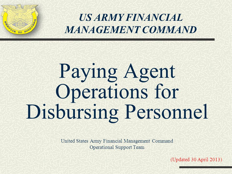 Paying Agent Operations for Disbursing Personnel United States Army Financial Management Command Operational Support Team (Updated 30 April 2013) US A