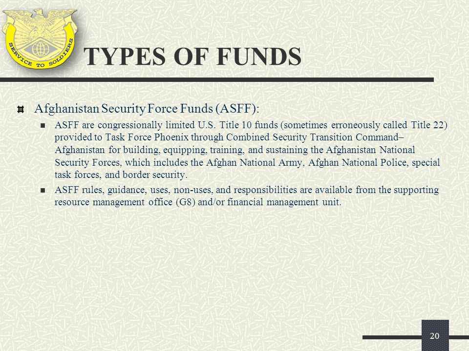 Afghanistan Security Force Funds (ASFF): ASFF are congressionally limited U.S. Title 10 funds (sometimes erroneously called Title 22) provided to Task