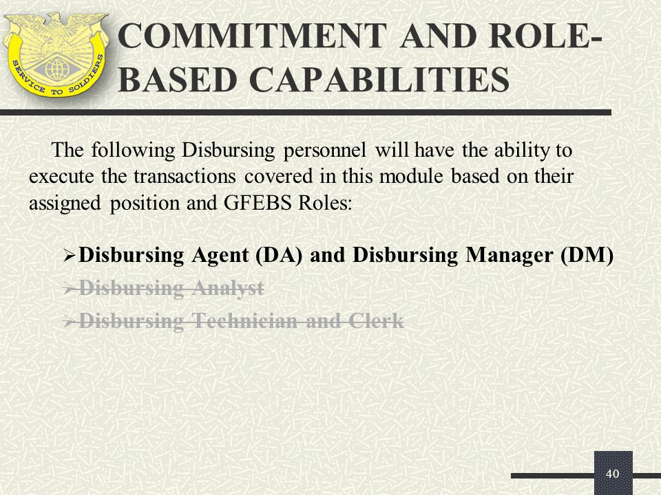 COMMITMENT AND ROLE- BASED CAPABILITIES 40 The following Disbursing personnel will have the ability to execute the transactions covered in this module