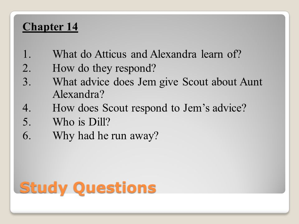 Study Questions Chapter 14 1. What do Atticus and Alexandra learn of? 2. How do they respond? 3. What advice does Jem give Scout about Aunt Alexandra?