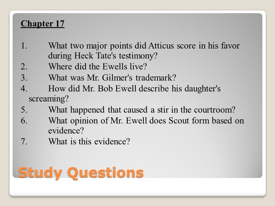 Study Questions Chapter 17 1. What two major points did Atticus score in his favor during Heck Tate's testimony? 2. Where did the Ewells live? 3. What
