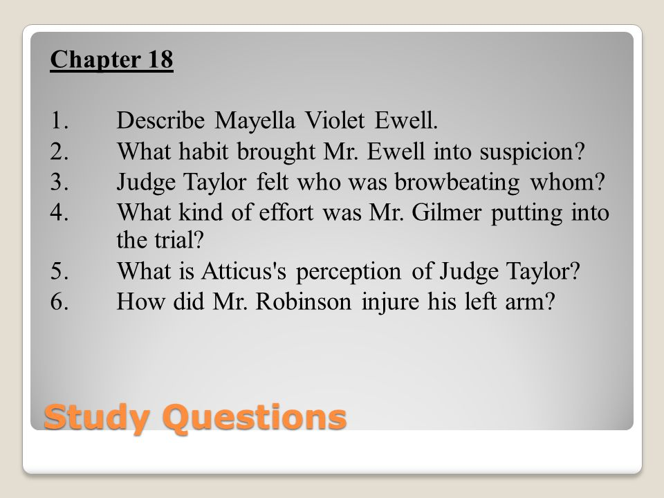 Study Questions Chapter 18 1.Describe Mayella Violet Ewell. 2. What habit brought Mr. Ewell into suspicion? 3. Judge Taylor felt who was browbeating w