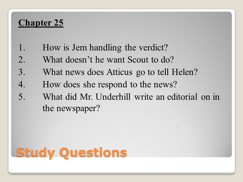Study Questions Chapter 25 1. How is Jem handling the verdict? 2. What doesn't he want Scout to do? 3. What news does Atticus go to tell Helen? 4. How