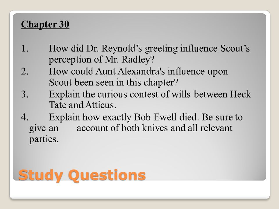 Study Questions Chapter 30 1. How did Dr. Reynold's greeting influence Scout's perception of Mr. Radley? 2. How could Aunt Alexandra's influence upon