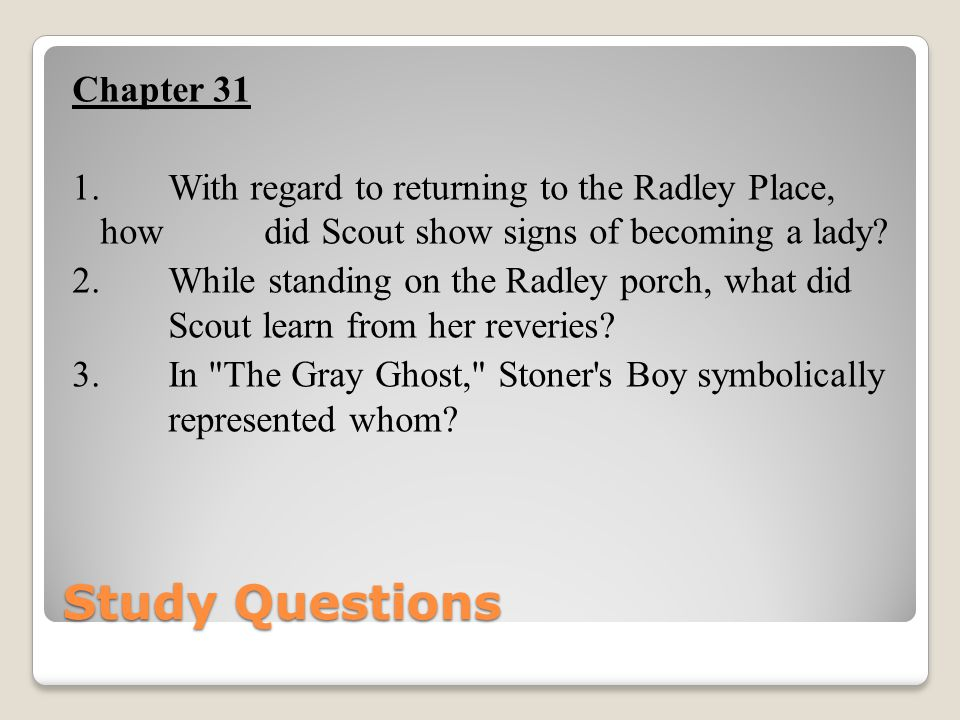 Study Questions Chapter 31 1. With regard to returning to the Radley Place, how did Scout show signs of becoming a lady? 2. While standing on the Radl